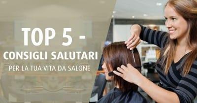 Top 5 - Consigli salutare per la tua vita da salone